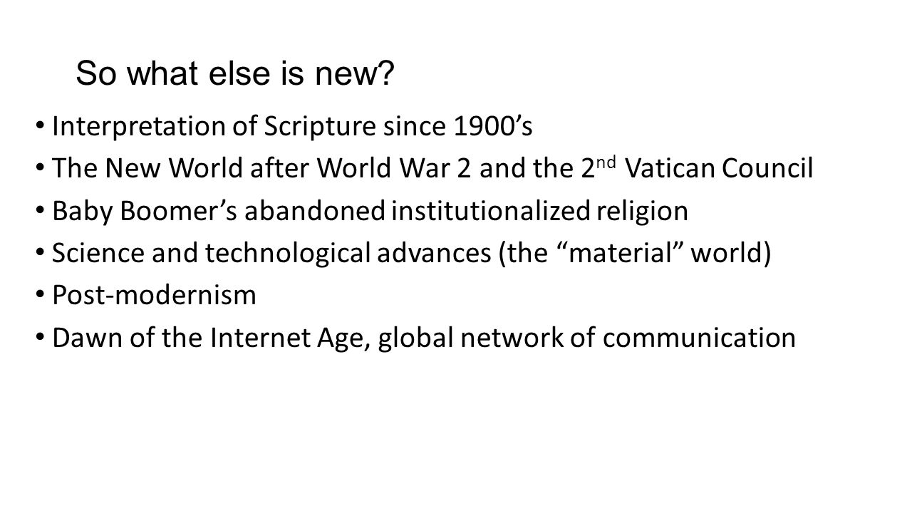 So what else is new? Interpretation of Scripture since 1900's The New World after World War 2 and the 2 nd Vatican Council Baby Boomer's abandoned ins