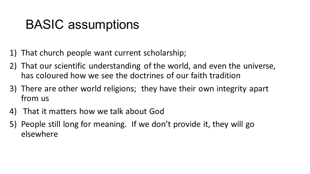 BASIC assumptions 1)That church people want current scholarship; 2)That our scientific understanding of the world, and even the universe, has coloured