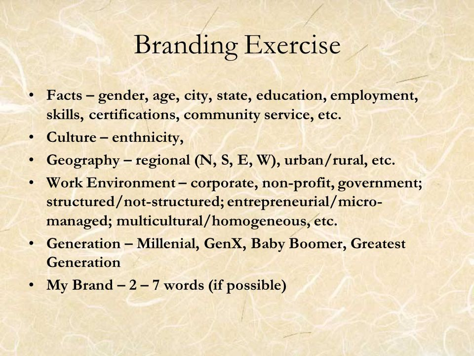 Branding Exercise Facts – gender, age, city, state, education, employment, skills, certifications, community service, etc.