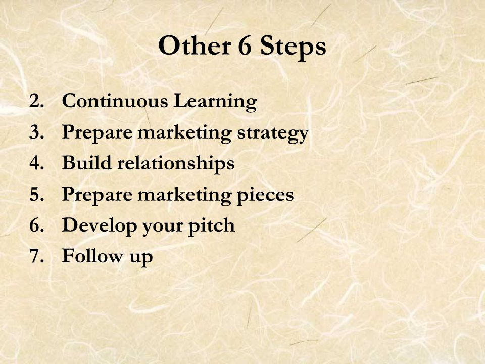 Other 6 Steps 2.Continuous Learning 3.Prepare marketing strategy 4.Build relationships 5.Prepare marketing pieces 6.Develop your pitch 7. Follow up