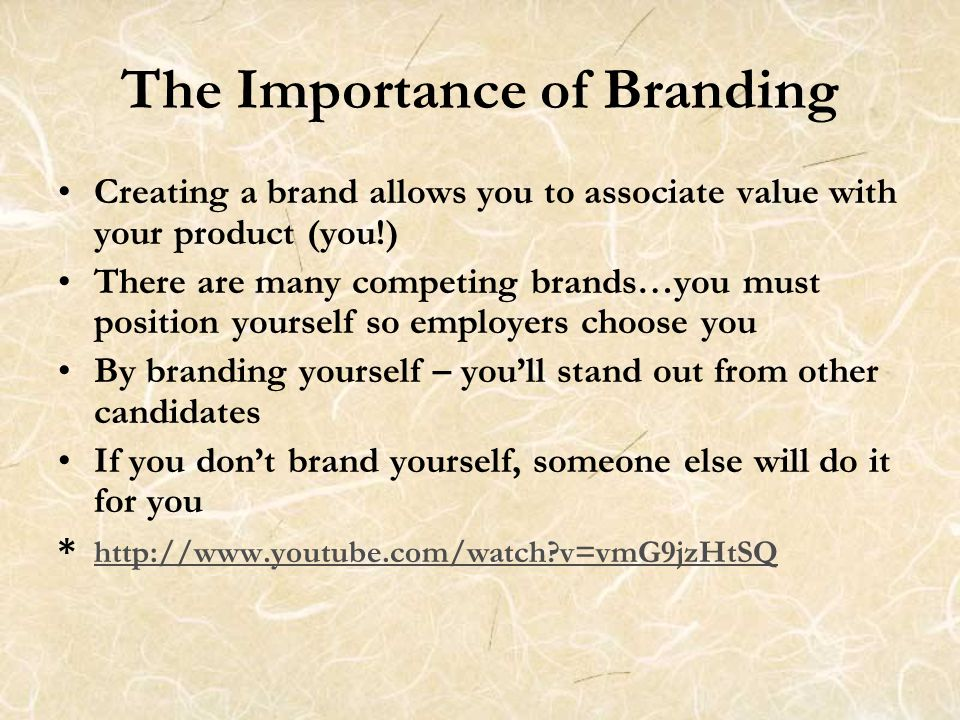 The Importance of Branding Creating a brand allows you to associate value with your product (you!) There are many competing brands…you must position yourself so employers choose you By branding yourself – you'll stand out from other candidates If you don't brand yourself, someone else will do it for you * http://www.youtube.com/watch v=vmG9jzHtSQ http://www.youtube.com/watch v=vmG9jzHtSQ