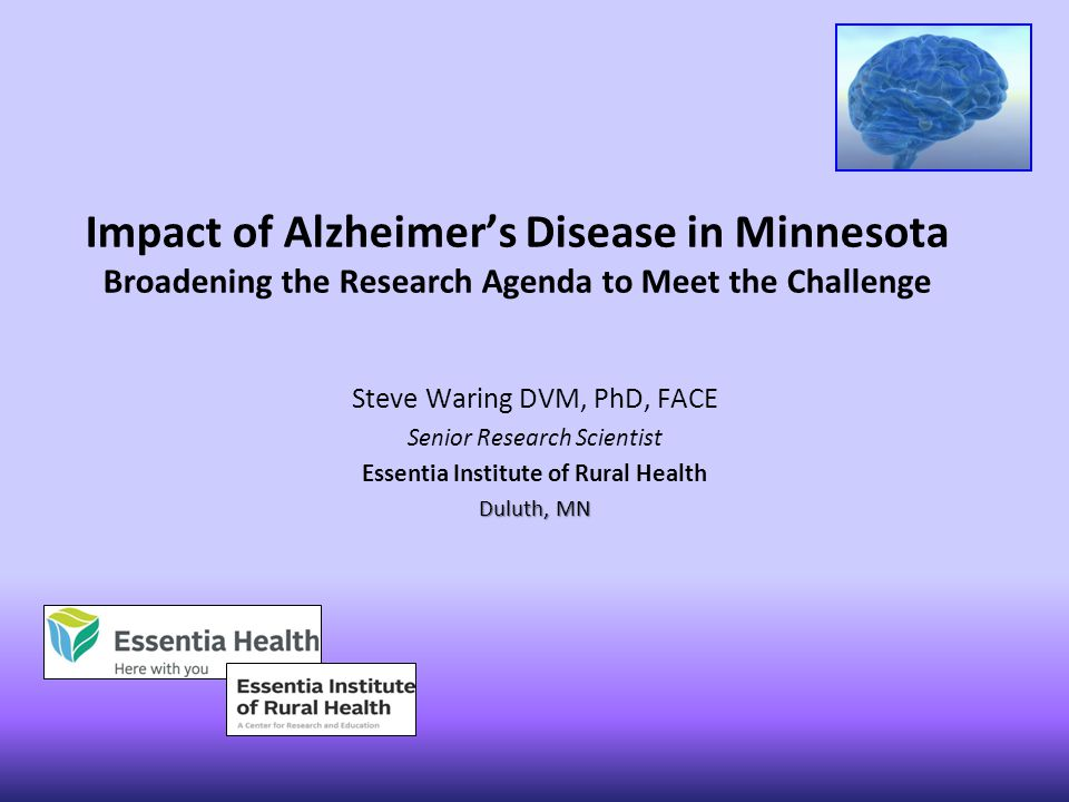 Impact of Alzheimer's Disease in Minnesota Broadening the Research Agenda to Meet the Challenge Steve Waring DVM, PhD, FACE Senior Research Scientist Essentia Institute of Rural Health Duluth, MN