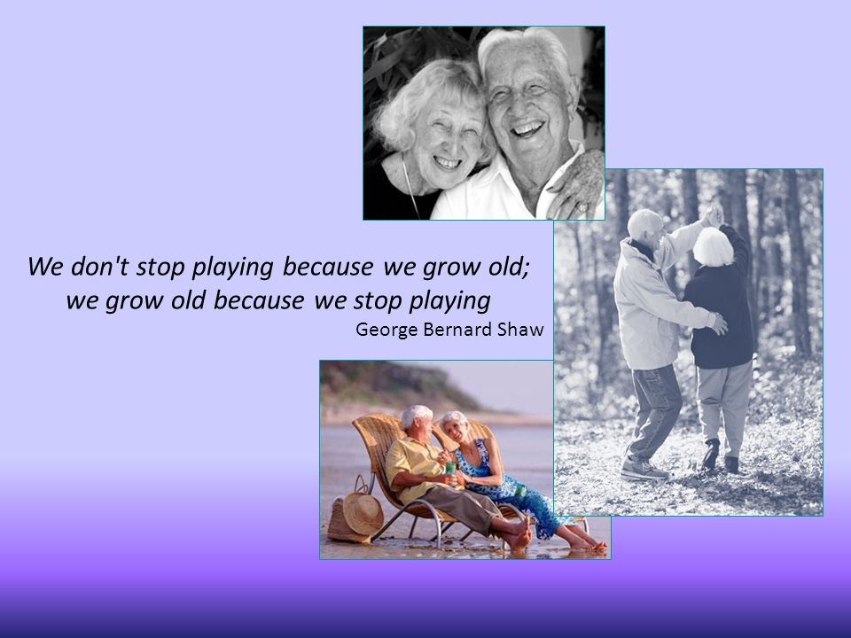 We don t stop playing because we grow old; we grow old because we stop playing George Bernard Shaw