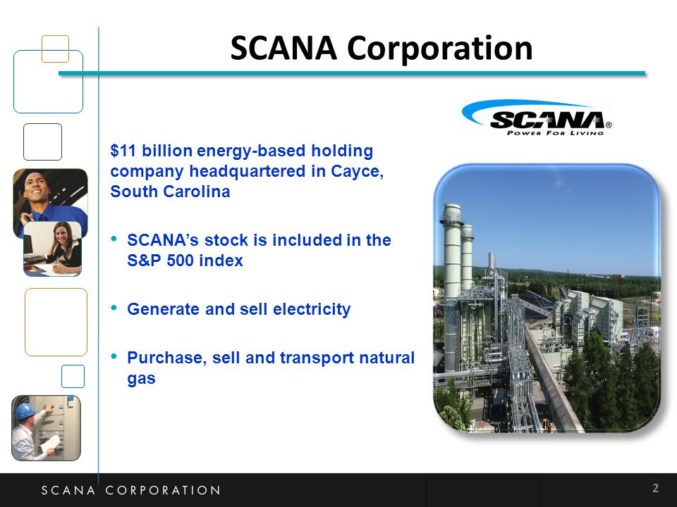SCANA Corporation $11 billion energy-based holding company headquartered in Cayce, South Carolina SCANA's stock is included in the S&P 500 index Gener