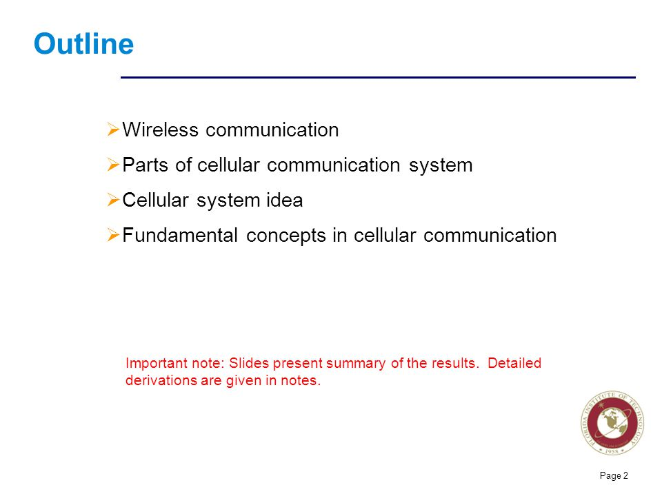Florida Institute of technologies Types of wireless systems  Three types of wireless communication oOptical communication  Uses EM waves in optical range  Laser, Infra red, visible light oRadio communication  Uses EM waves in RF portion of spectrum  Prevalent way of wireless communication  Focus of this course oAcoustic communication  Used acoustic waves  Suitable for underwater communication  Personal communication systems oUsed by everybody oUsually portable oExamples:  Cell-phones, WiFi, Bluetooth, pagers,  walkie-talkie, dispatch services, etc.