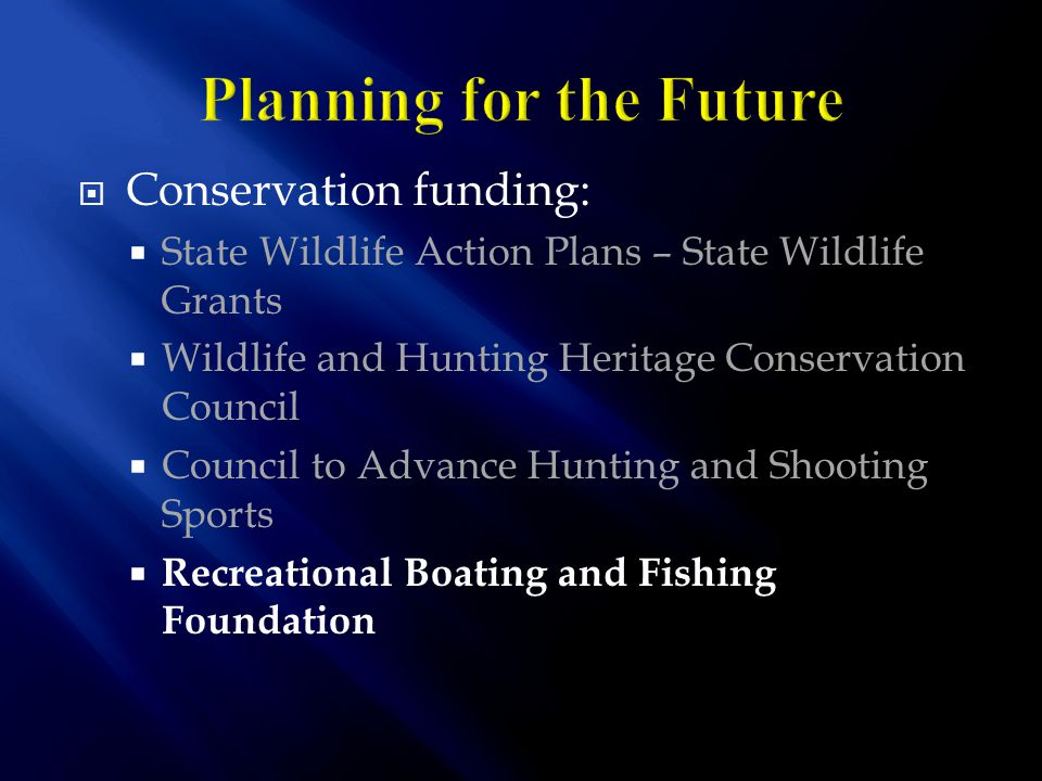  Conservation funding:  State Wildlife Action Plans – State Wildlife Grants  Wildlife and Hunting Heritage Conservation Council  Council to Advance Hunting and Shooting Sports  Recreational Boating and Fishing Foundation