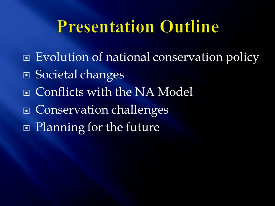  Evolution of national conservation policy  Societal changes  Conflicts with the NA Model  Conservation challenges  Planning for the future