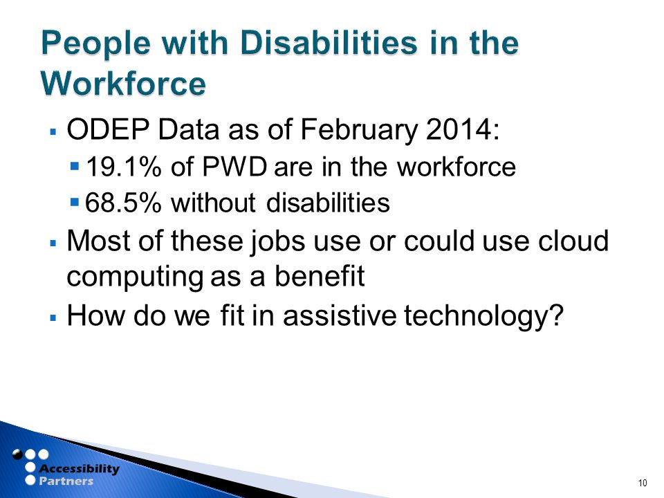  ODEP Data as of February 2014:  19.1% of PWD are in the workforce  68.5% without disabilities  Most of these jobs use or could use cloud computing as a benefit  How do we fit in assistive technology.