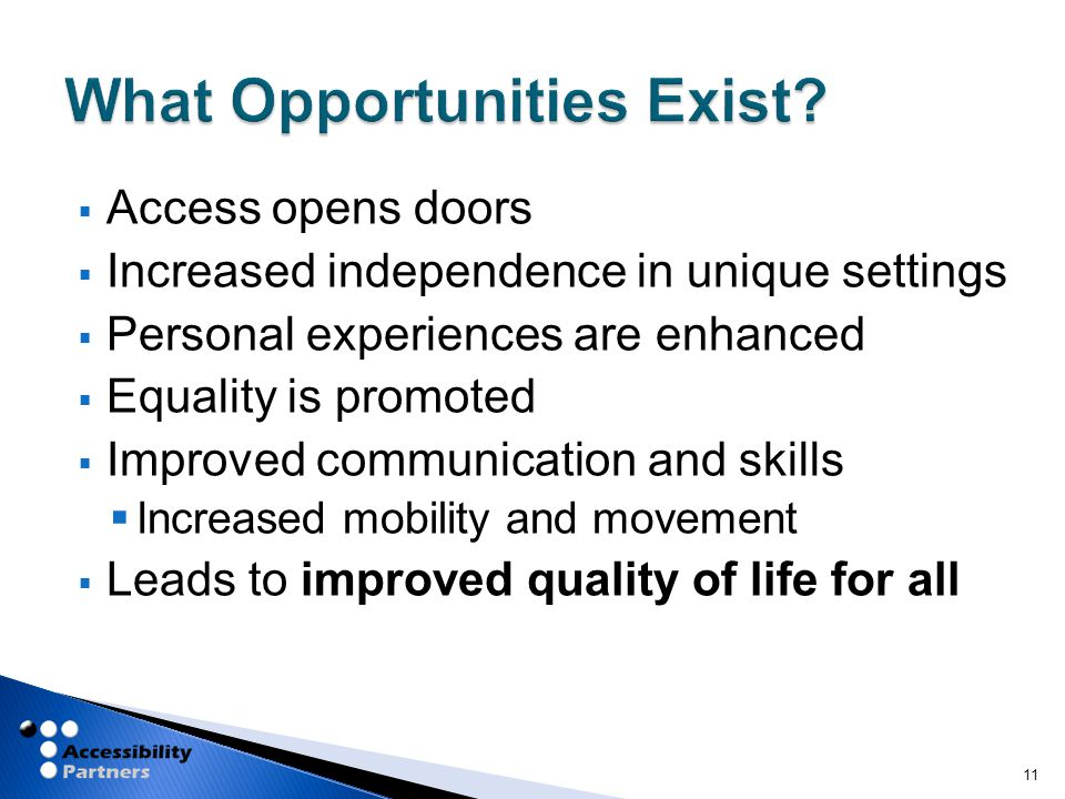  Access opens doors  Increased independence in unique settings  Personal experiences are enhanced  Equality is promoted  Improved communication and skills  Increased mobility and movement  Leads to improved quality of life for all 11