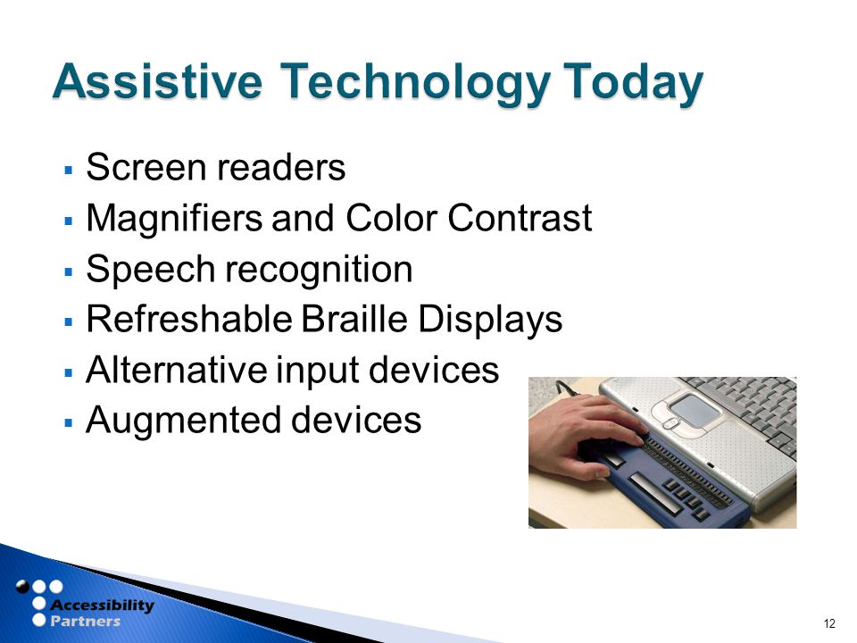  Screen readers  Magnifiers and Color Contrast  Speech recognition  Refreshable Braille Displays  Alternative input devices  Augmented devices 12