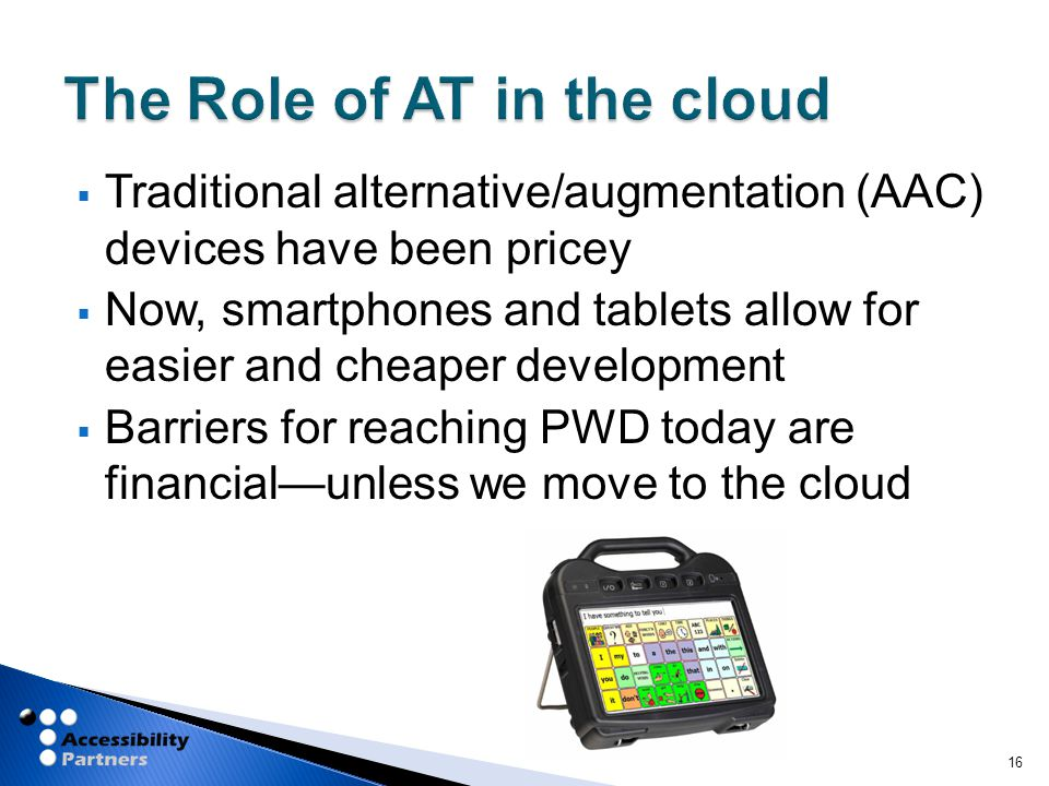  Traditional alternative/augmentation (AAC) devices have been pricey  Now, smartphones and tablets allow for easier and cheaper development  Barriers for reaching PWD today are financial—unless we move to the cloud 16