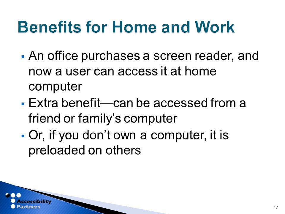  An office purchases a screen reader, and now a user can access it at home computer  Extra benefit—can be accessed from a friend or family's computer  Or, if you don't own a computer, it is preloaded on others 17