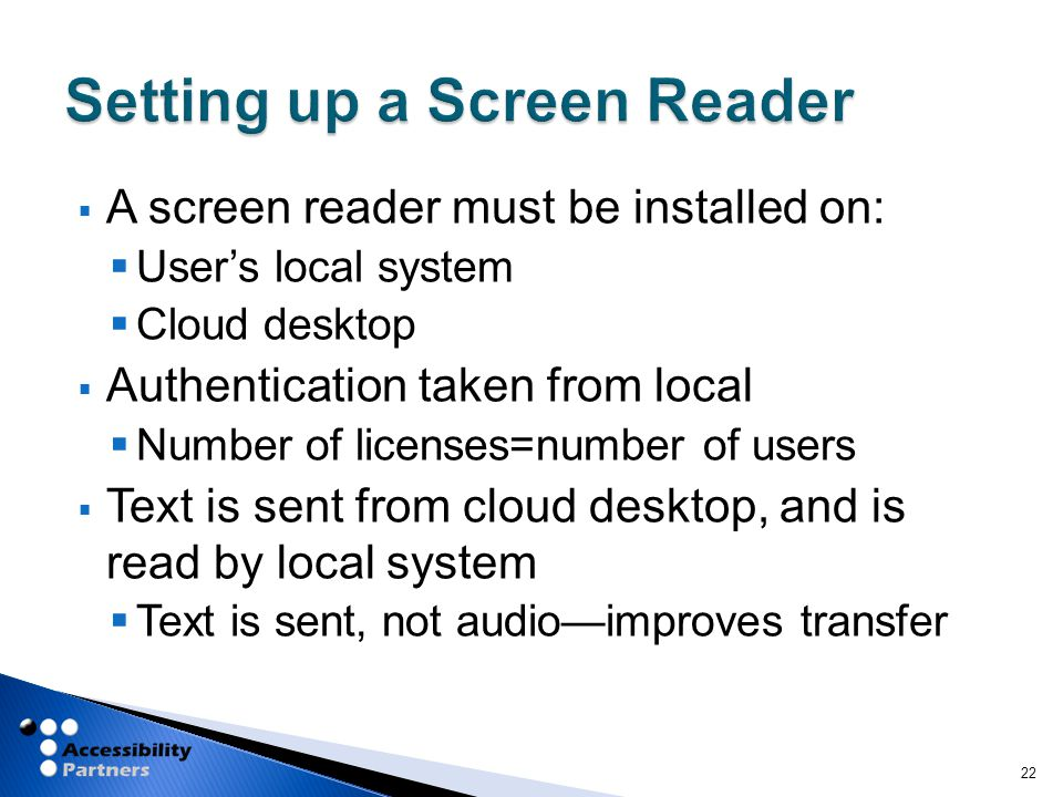  A screen reader must be installed on:  User's local system  Cloud desktop  Authentication taken from local  Number of licenses=number of users  Text is sent from cloud desktop, and is read by local system  Text is sent, not audio—improves transfer 22
