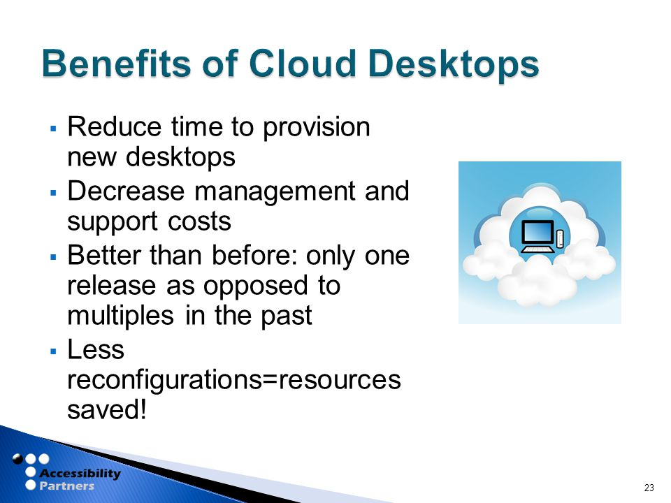  Reduce time to provision new desktops  Decrease management and support costs  Better than before: only one release as opposed to multiples in the past  Less reconfigurations=resources saved.