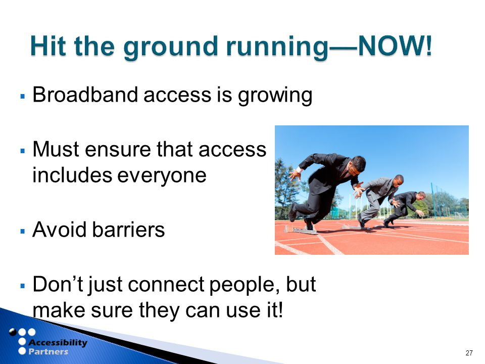  Broadband access is growing  Must ensure that access includes everyone  Avoid barriers  Don't just connect people, but make sure they can use it.