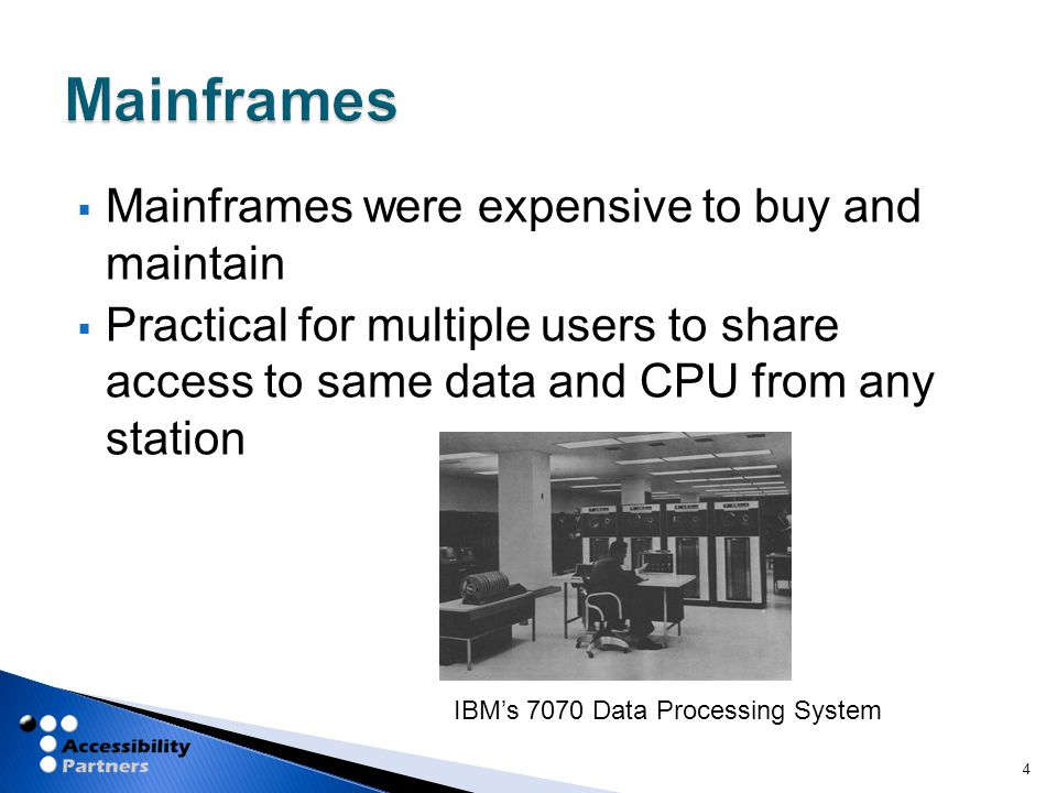  Mainframes were expensive to buy and maintain  Practical for multiple users to share access to same data and CPU from any station 4 IBM's 7070 Data Processing System