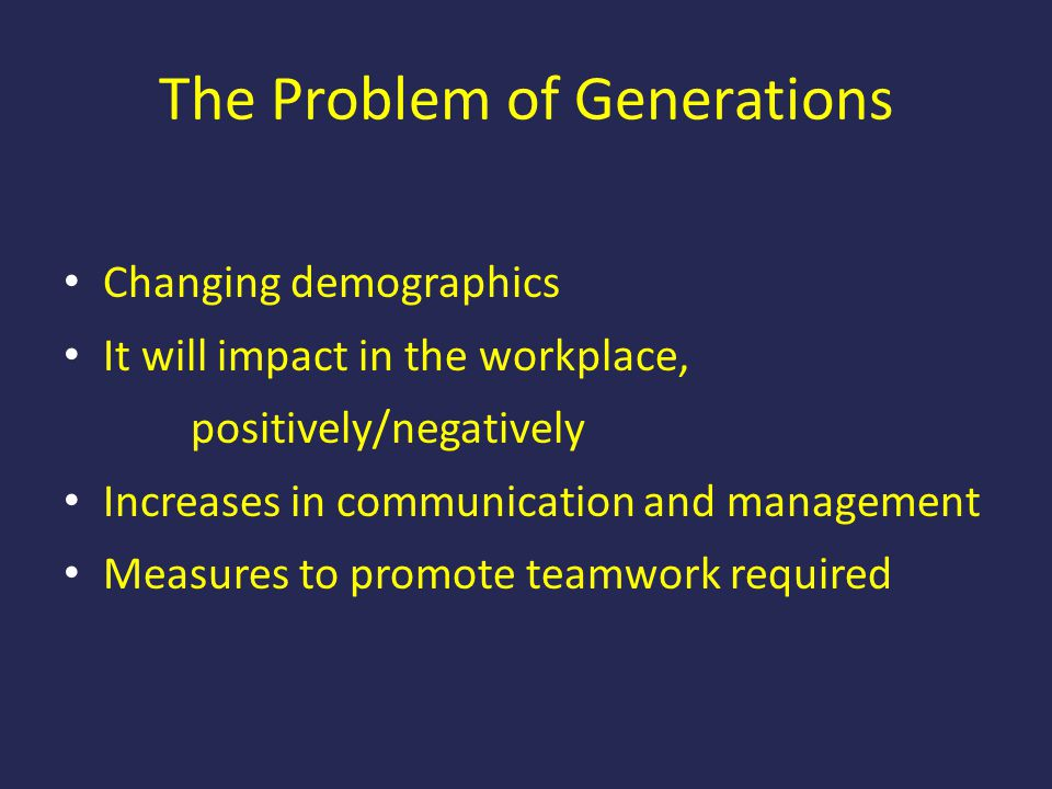 The Problem of Generations Changing demographics It will impact in the workplace, positively/negatively Increases in communication and management Meas