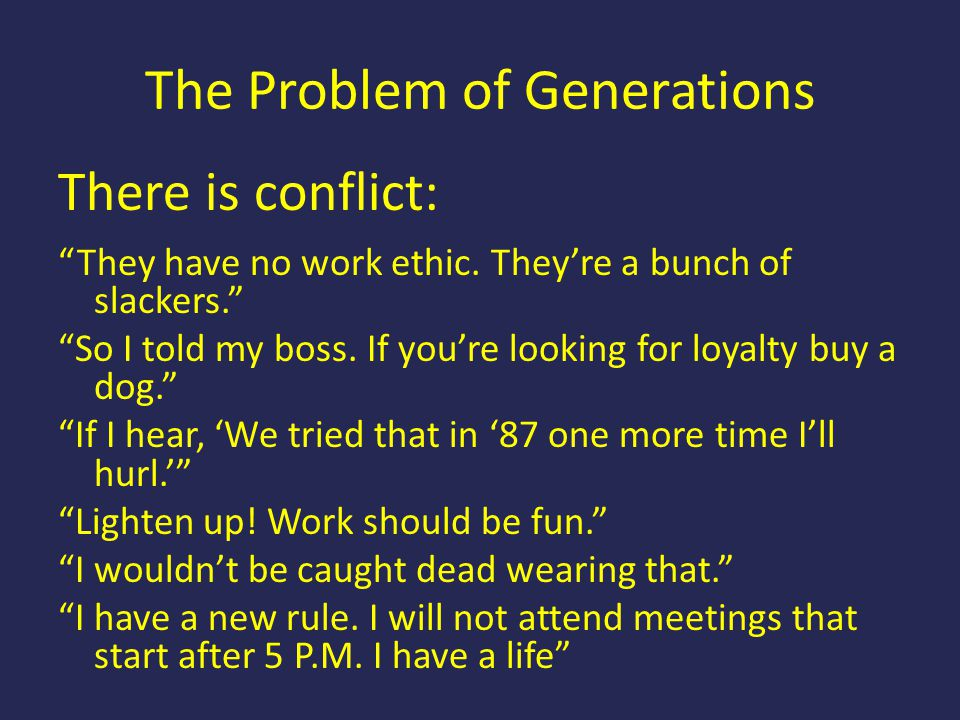 "The Problem of Generations There is conflict: ""They have no work ethic. They're a bunch of slackers."" ""So I told my boss. If you're looking for loyalt"