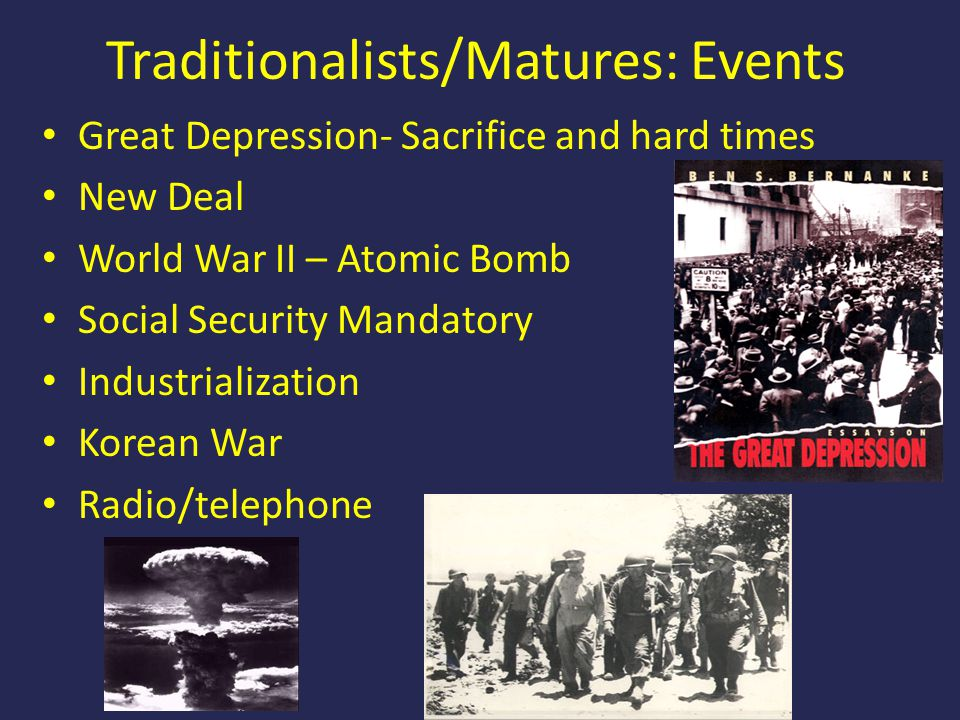 Traditionalists/Matures: Events Great Depression- Sacrifice and hard times New Deal World War II – Atomic Bomb Social Security Mandatory Industrializa