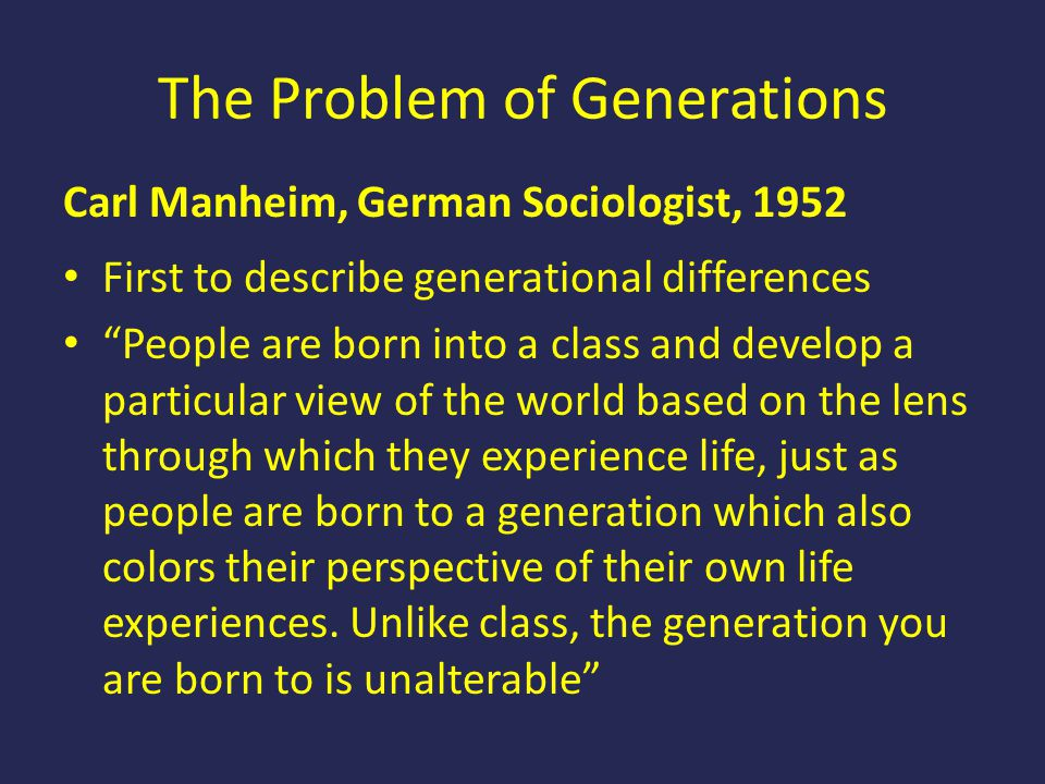 "The Problem of Generations Carl Manheim, German Sociologist, 1952 First to describe generational differences ""People are born into a class and develop"