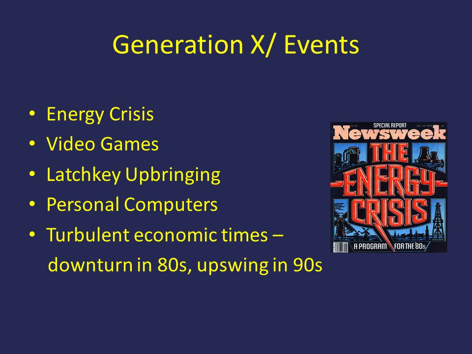 Generation X/ Events Energy Crisis Video Games Latchkey Upbringing Personal Computers Turbulent economic times – downturn in 80s, upswing in 90s