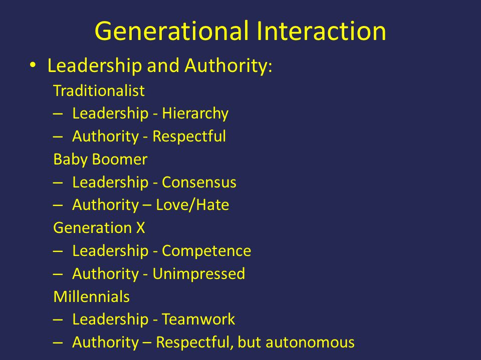 Generational Interaction Leadership and Authority : Traditionalist – Leadership - Hierarchy – Authority - Respectful Baby Boomer – Leadership - Consen