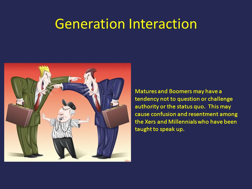 Generation Interaction Matures and Boomers may have a tendency not to question or challenge authority or the status quo. This may cause confusion and