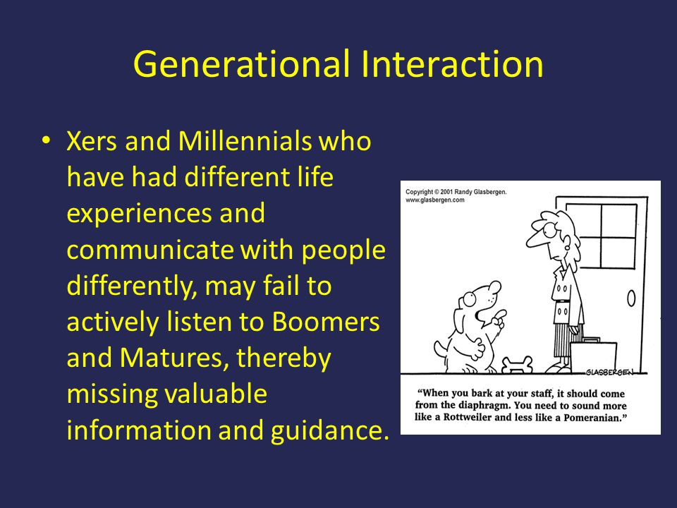 Generational Interaction Xers and Millennials who have had different life experiences and communicate with people differently, may fail to actively li