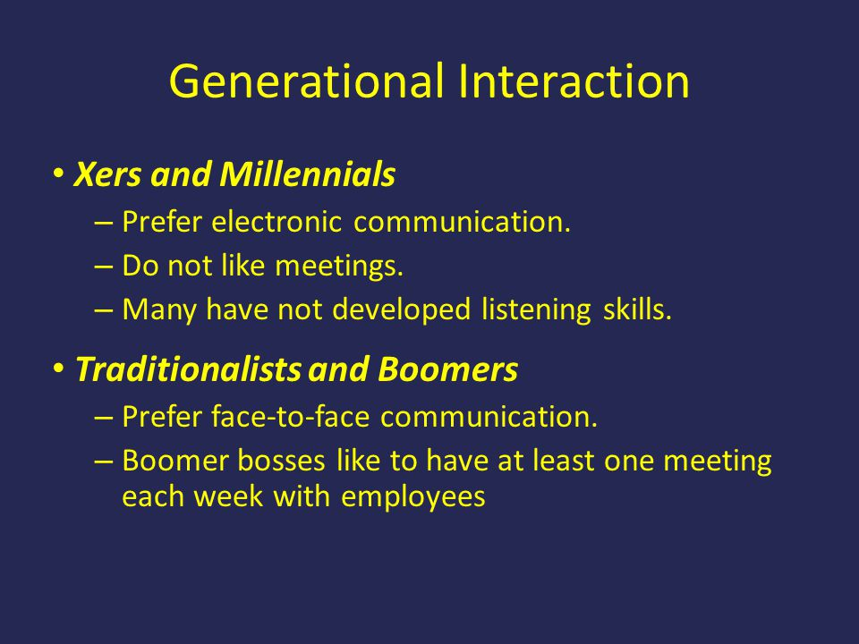 Generational Interaction Xers and Millennials – Prefer electronic communication. – Do not like meetings. – Many have not developed listening skills. T
