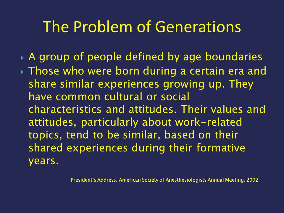 The Problem of Generations  A group of people defined by age boundaries  Those who were born during a certain era and share similar experiences grow