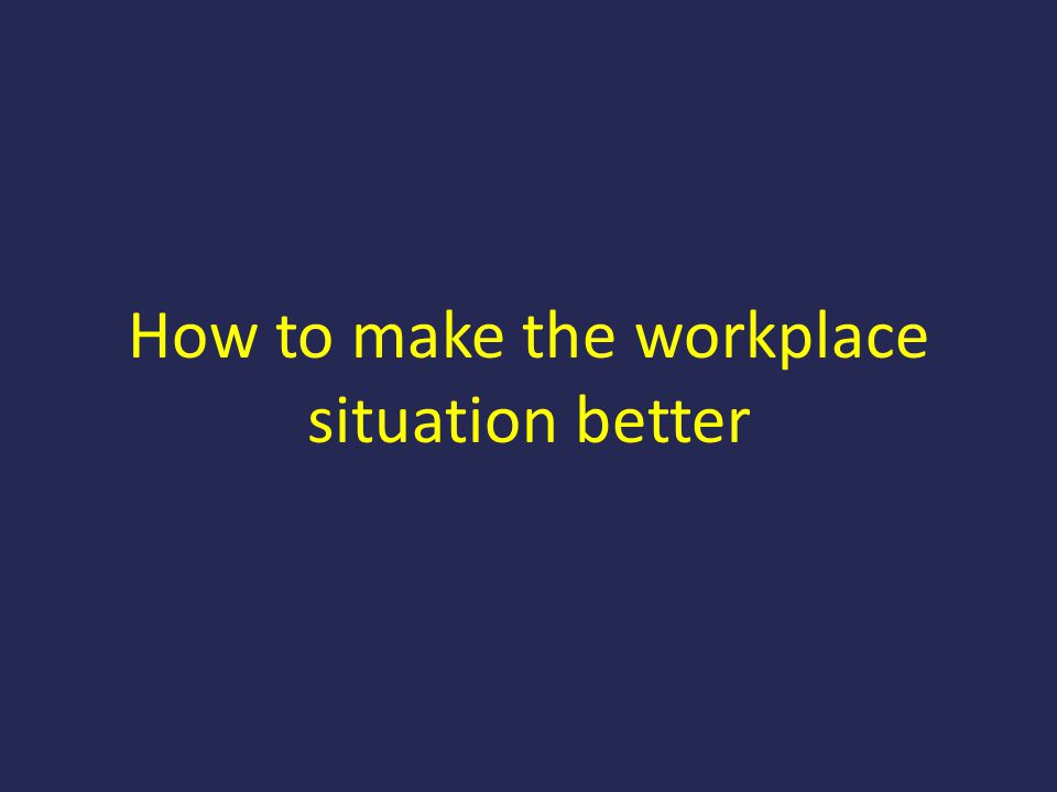 How to make the workplace situation better