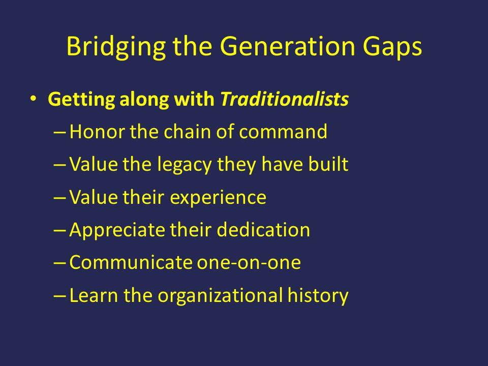 Bridging the Generation Gaps Getting along with Traditionalists – Honor the chain of command – Value the legacy they have built – Value their experien