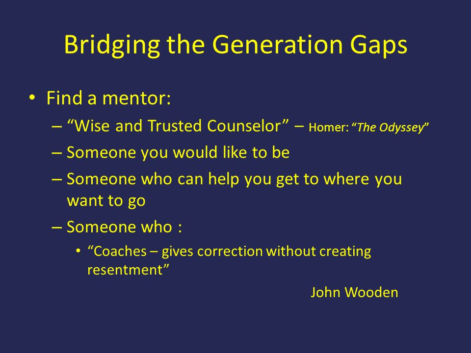 "Bridging the Generation Gaps Find a mentor: – ""Wise and Trusted Counselor"" – Homer: ""The Odyssey"" – Someone you would like to be – Someone who can hel"