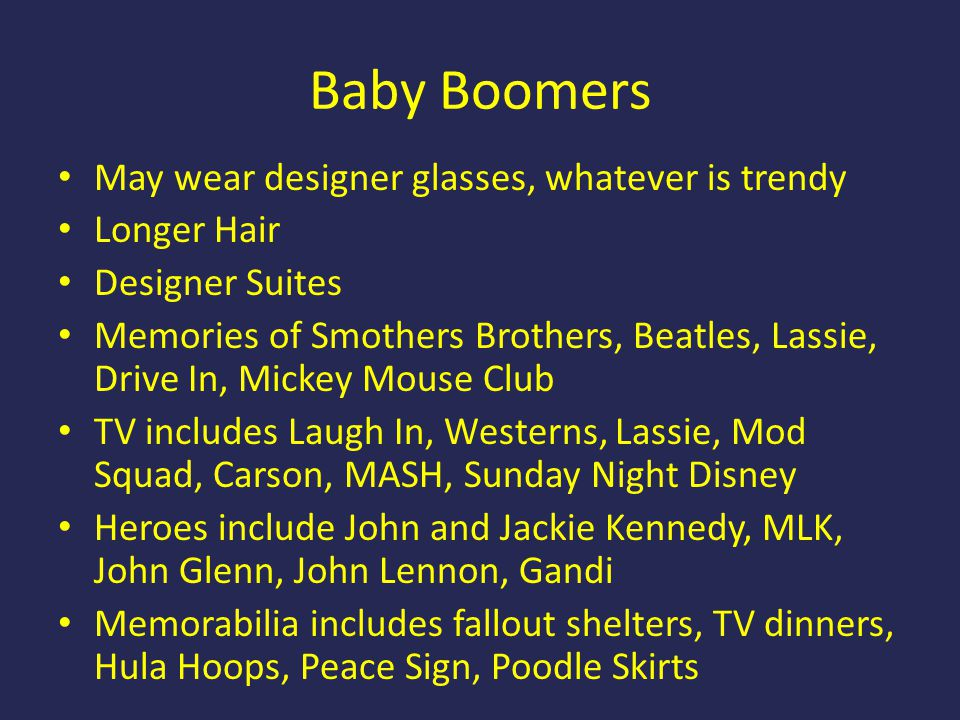 Baby Boomers May wear designer glasses, whatever is trendy Longer Hair Designer Suites Memories of Smothers Brothers, Beatles, Lassie, Drive In, Mickey Mouse Club TV includes Laugh In, Westerns, Lassie, Mod Squad, Carson, MASH, Sunday Night Disney Heroes include John and Jackie Kennedy, MLK, John Glenn, John Lennon, Gandi Memorabilia includes fallout shelters, TV dinners, Hula Hoops, Peace Sign, Poodle Skirts