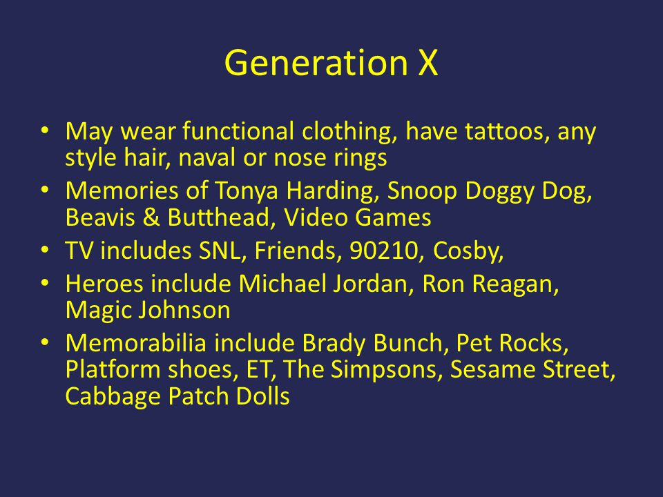 Generation X May wear functional clothing, have tattoos, any style hair, naval or nose rings Memories of Tonya Harding, Snoop Doggy Dog, Beavis & Butt