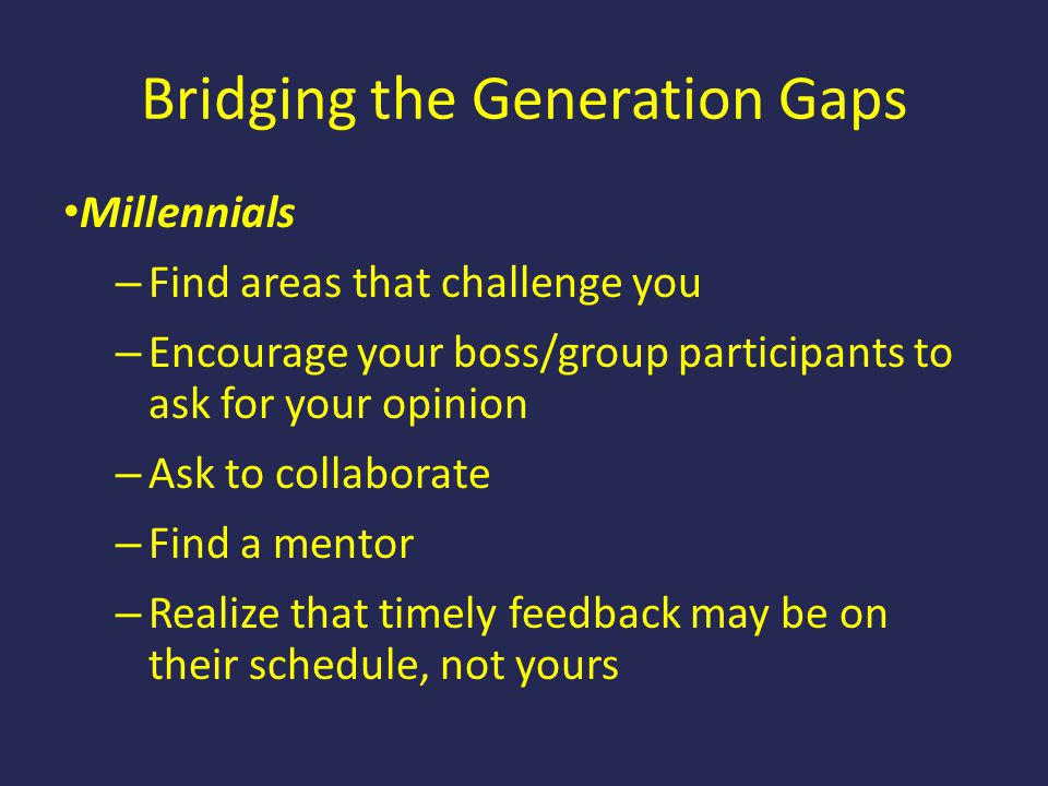 Bridging the Generation Gaps Millennials – Find areas that challenge you – Encourage your boss/group participants to ask for your opinion – Ask to col
