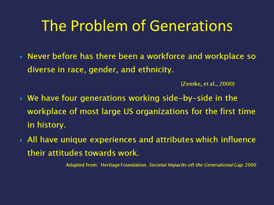 The Problem of Generations  Never before has there been a workforce and workplace so diverse in race, gender, and ethnicity. (Zemke, et al., 2000) 