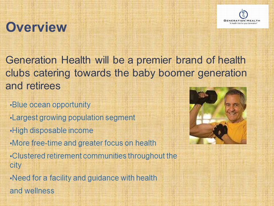 Generation Health will be a premier brand of health clubs catering towards the baby boomer generation and retirees Overview Blue ocean opportunity Largest growing population segment High disposable income More free-time and greater focus on health Clustered retirement communities throughout the city Need for a facility and guidance with health and wellness