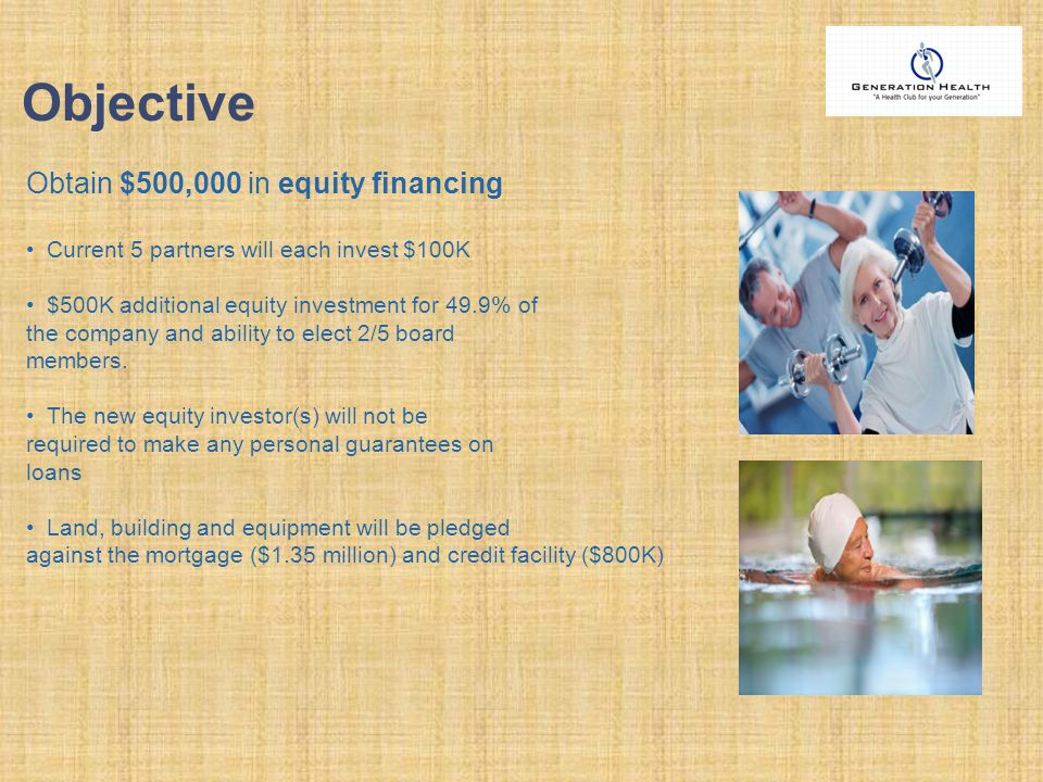 Objective Obtain $500,000 in equity financing Current 5 partners will each invest $100K $500K additional equity investment for 49.9% of the company and ability to elect 2/5 board members.
