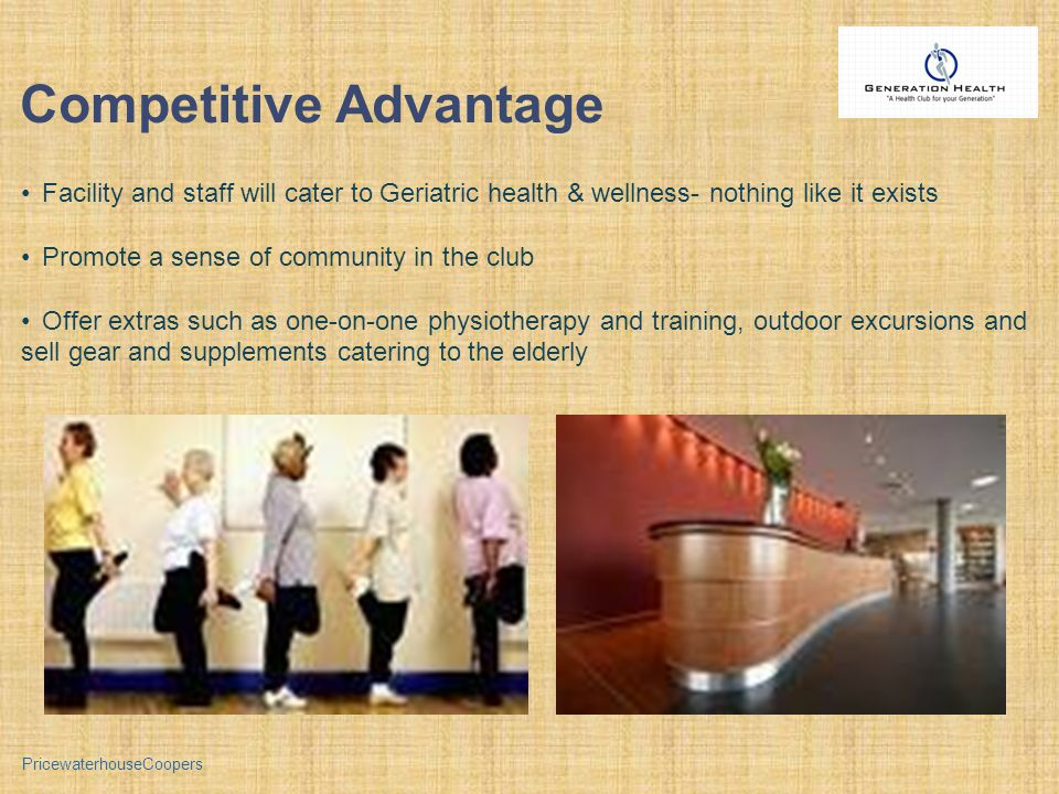 PricewaterhouseCoopers Facility and staff will cater to Geriatric health & wellness- nothing like it exists Promote a sense of community in the club Offer extras such as one-on-one physiotherapy and training, outdoor excursions and sell gear and supplements catering to the elderly Competitive Advantage