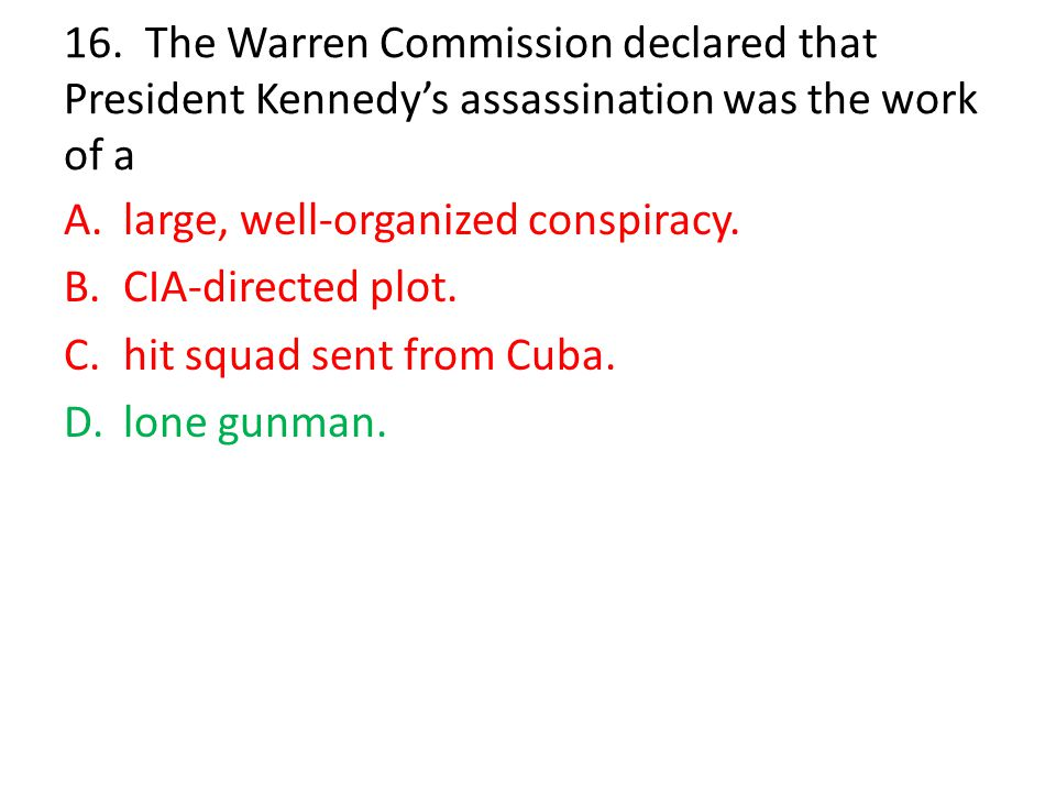 16. The Warren Commission declared that President Kennedy's assassination was the work of a A.large, well-organized conspiracy. B.CIA-directed plot. C