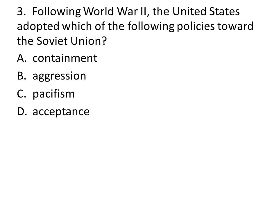 3. Following World War II, the United States adopted which of the following policies toward the Soviet Union? A.containment B.aggression C.pacifism D.