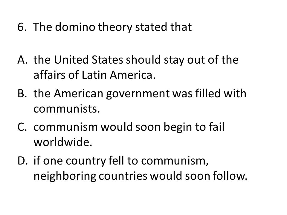 6. The domino theory stated that A.the United States should stay out of the affairs of Latin America. B.the American government was filled with commun