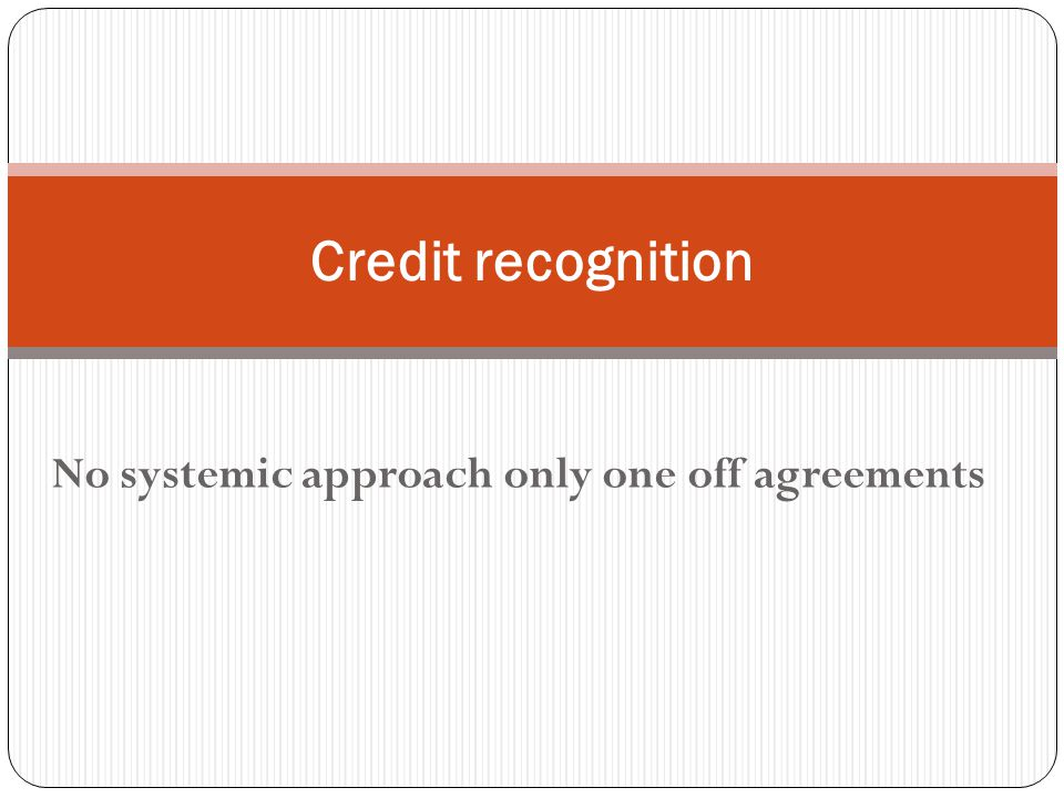 No systemic approach only one off agreements Credit recognition