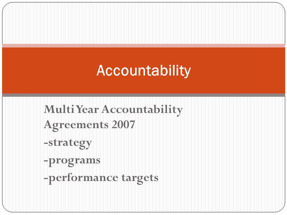 Multi Year Accountability Agreements 2007 -strategy -programs -performance targets Accountability