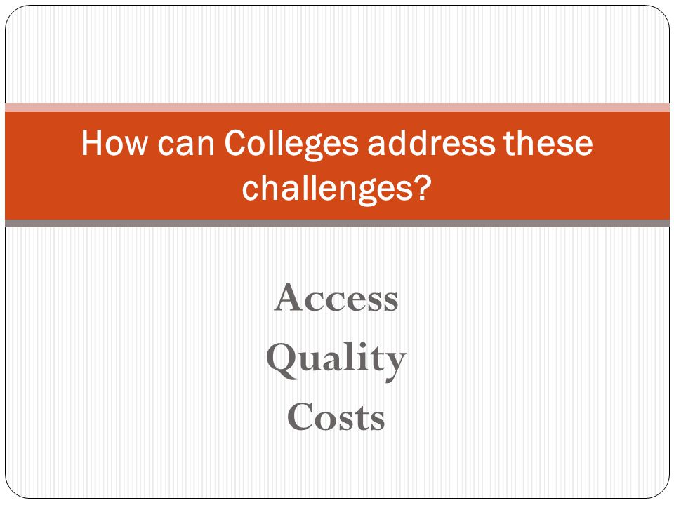 Access Quality Costs How can Colleges address these challenges