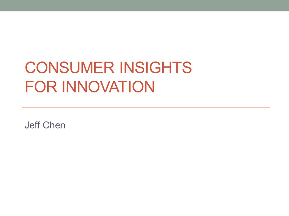 CONSUMER INSIGHTS FOR INNOVATION Jeff Chen