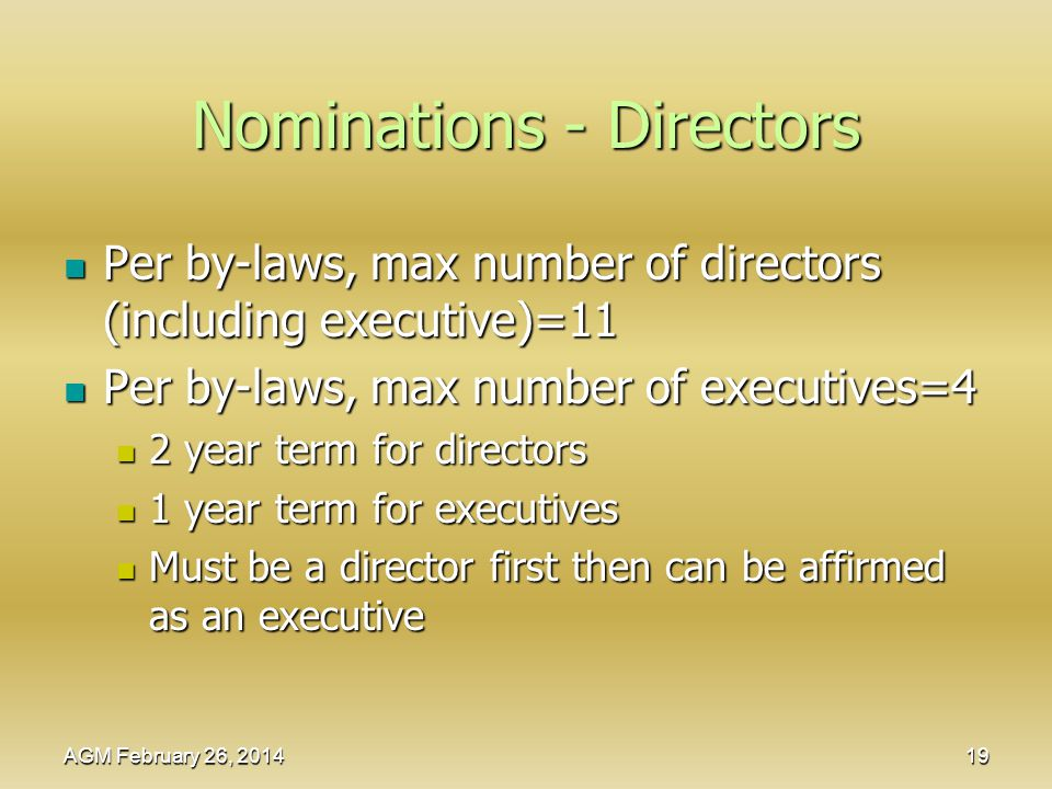 Nominations - Directors Per by-laws, max number of directors (including executive)=11 Per by-laws, max number of directors (including executive)=11 Per by-laws, max number of executives=4 Per by-laws, max number of executives=4 2 year term for directors 2 year term for directors 1 year term for executives 1 year term for executives Must be a director first then can be affirmed as an executive Must be a director first then can be affirmed as an executive AGM February 26, 2014 19