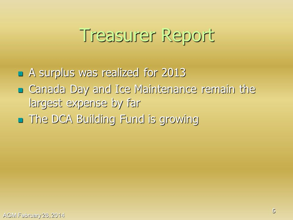 Treasurer Report A surplus was realized for 2013 A surplus was realized for 2013 Canada Day and Ice Maintenance remain the largest expense by far Canada Day and Ice Maintenance remain the largest expense by far The DCA Building Fund is growing The DCA Building Fund is growing AGM February 26, 2014 5