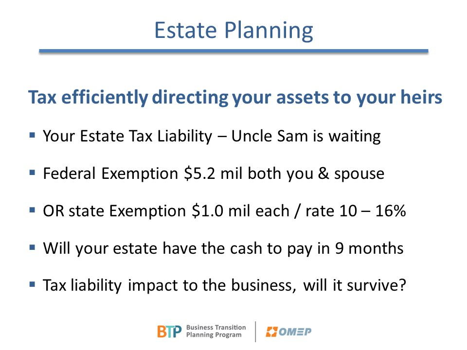Estate Planning Tax efficiently directing your assets to your heirs  Your Estate Tax Liability – Uncle Sam is waiting  Federal Exemption $5.2 mil bo